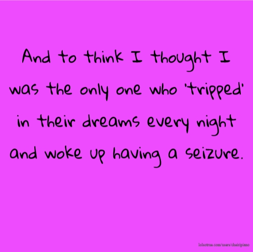 And to think I thought I was the only one who 'tripped' in their dreams every night and woke up having a seizure.