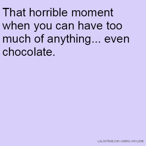 That horrible moment when you can have too much of anything... even chocolate.