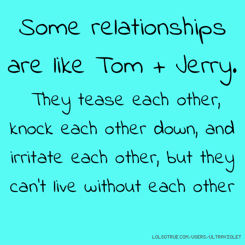 ​Some relationships are like Tom + Jerry. They tease each other, knock each other down, and irritate each other, but they can't live without each other