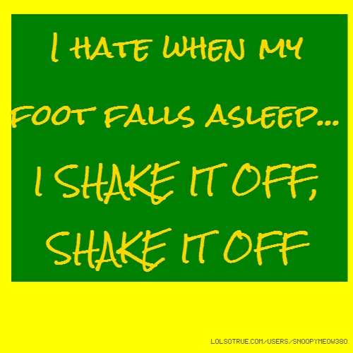 I hate when my foot falls asleep... I SHAKE IT OFF, SHAKE IT OFF