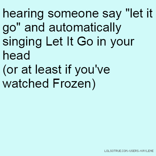 "hearing someone say ""let it go"" and automatically singing Let It Go in your head (or at least if you've watched Frozen)"