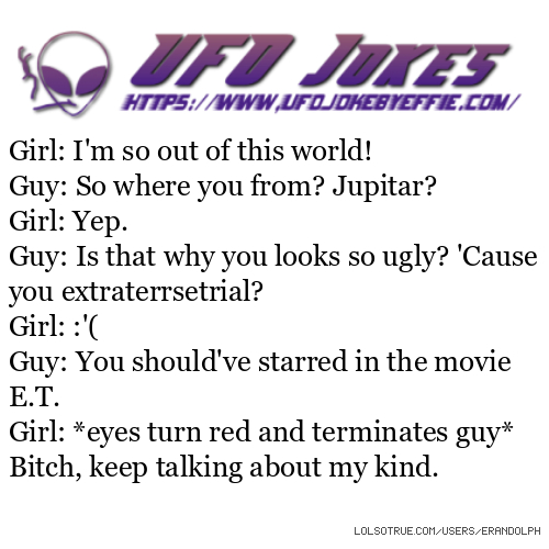 Girl: I'm so out of this world! Guy: So where you from? Jupitar? Girl: Yep. Guy: Is that why you looks so ugly? 'Cause you extraterrsetrial? Girl: :'( Guy: You should've starred in the movie E.T. Girl: *eyes turn red and terminates guy* Bitch, keep talking about my kind.