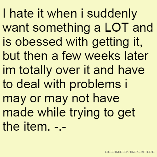 I hate it when i suddenly want something a LOT and is obessed with getting it, but then a few weeks later im totally over it and have to deal with problems i may or may not have made while trying to get the item. -.-