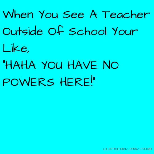 """When You See A Teacher Outside Of School Your Like, """"HAHA YOU HAVE NO POWERS HERE!"""""""