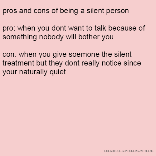 pros and cons of being a silent person pro: when you dont want to talk because of something nobody will bother you con: when you give soemone the silent treatment but they dont really notice since your naturally quiet