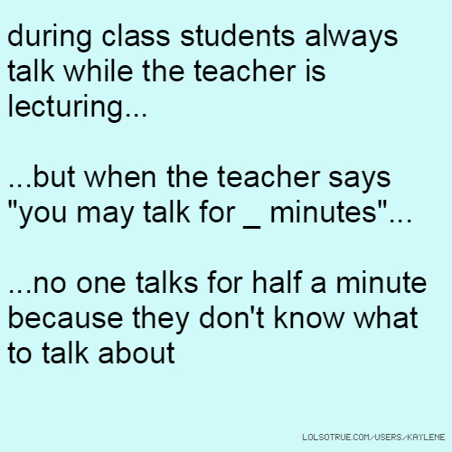 """during class students always talk while the teacher is lecturing... ...but when the teacher says """"you may talk for _ minutes""""... ...no one talks for half a minute because they don't know what to talk about"""