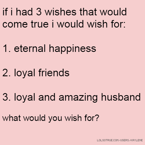 if i had 3 wishes that would come true i would wish for: 1. eternal happiness 2. loyal friends 3. loyal and amazing husband what would you wish for?