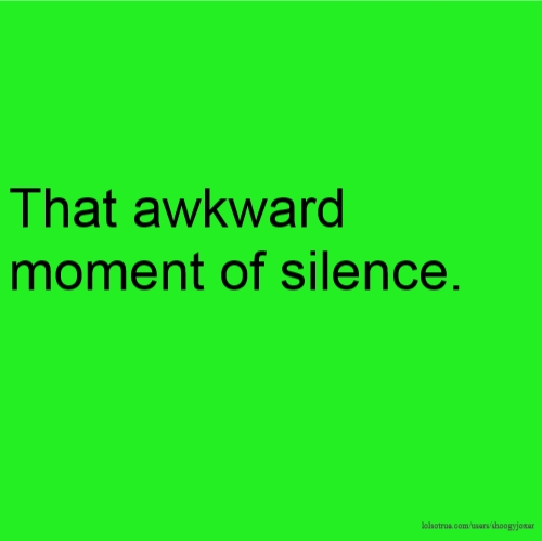 That awkward moment of silence.