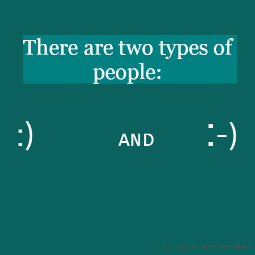 There are two types of people: :) and :-)