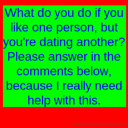 What do you do if you like one person, but you're dating another? Please answer in the comments below, because I really need help with this.