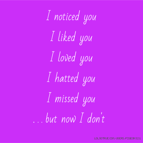 I noticed you I liked you I loved you I hatted you I missed you . . . but now I don't