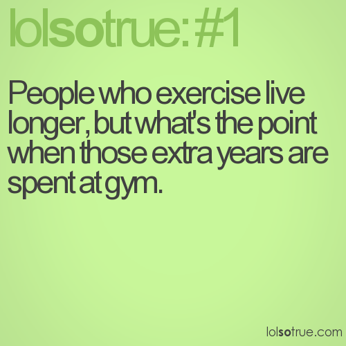People who exercise live longer, but what's the point when those extra years are spent at gym.