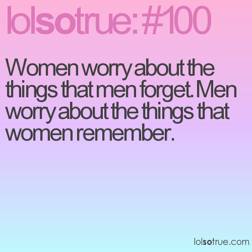 Women worry about the things that men forget. Men worry about the things that women remember.