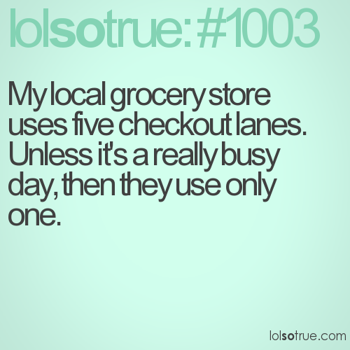 My local grocery store uses five checkout lanes. Unless it's a really busy day, then they use only one.