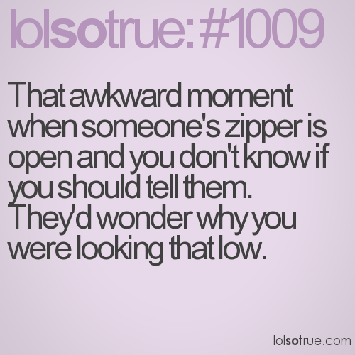 That awkward moment when someone's zipper is open and you don't know if you should tell them. They'd wonder why you were looking that low.