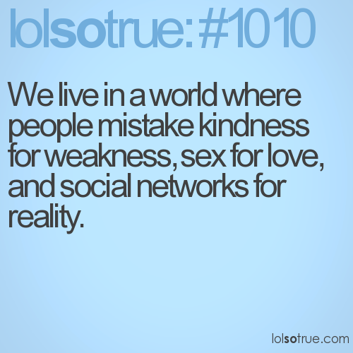 We live in a world where people mistake kindness for weakness, sex for love, and social networks for reality.