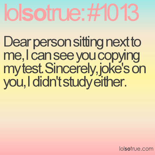 Dear person sitting next to me, I can see you copying my test. Sincerely, joke's on you, I didn't study either.