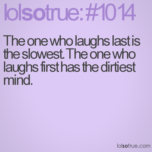 The one who laughs last is the slowest. The one who laughs first has the dirtiest mind.