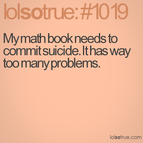 My math book needs to commit suicide. It has way too many problems.