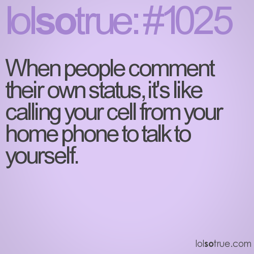 When people comment their own status, it's like calling your cell from your home phone to talk to yourself.