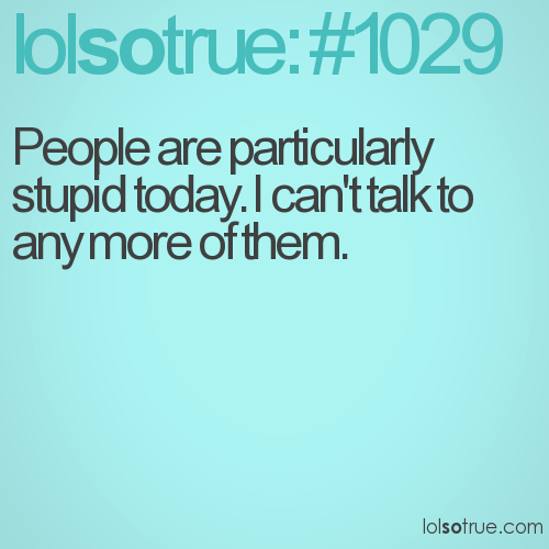 People are particularly stupid today. I can't talk to any more of them.