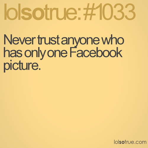 Never trust anyone who has only one Facebook picture.