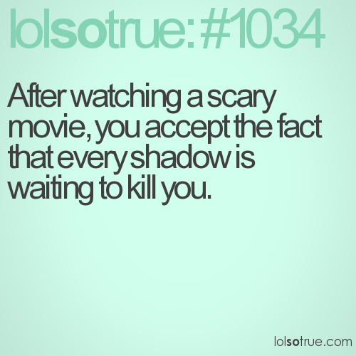 After watching a scary movie, you accept the fact that every shadow is waiting to kill you.