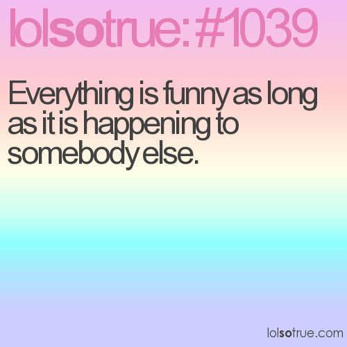 Everything is funny as long as it is happening to somebody else.