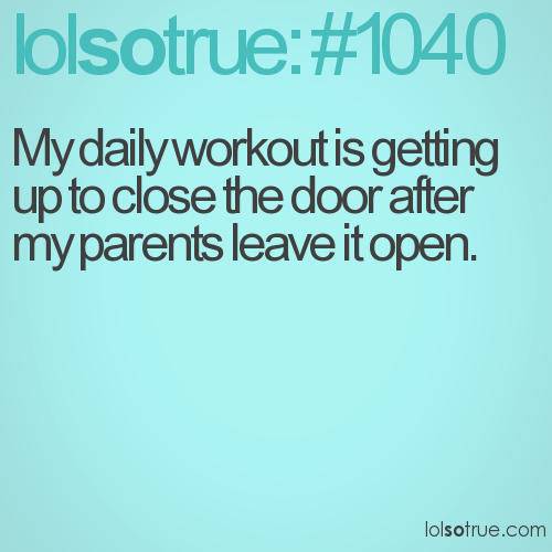 My daily workout is getting up to close the door after my parents leave it open.