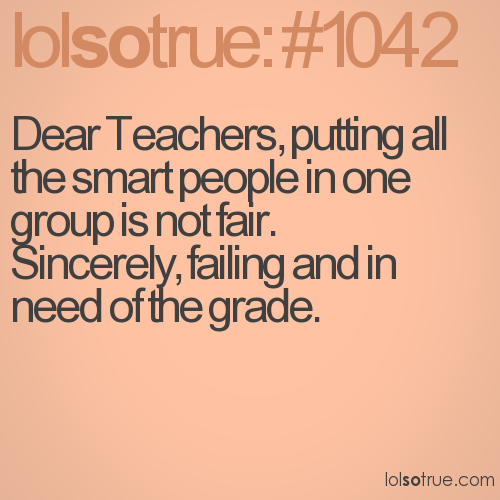 Dear Teachers, putting all the smart people in one group is not fair. 