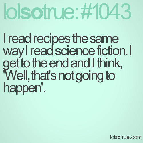 I read recipes the same way I read science fiction. I get to the end and I think, 'Well, that's not going to happen'.