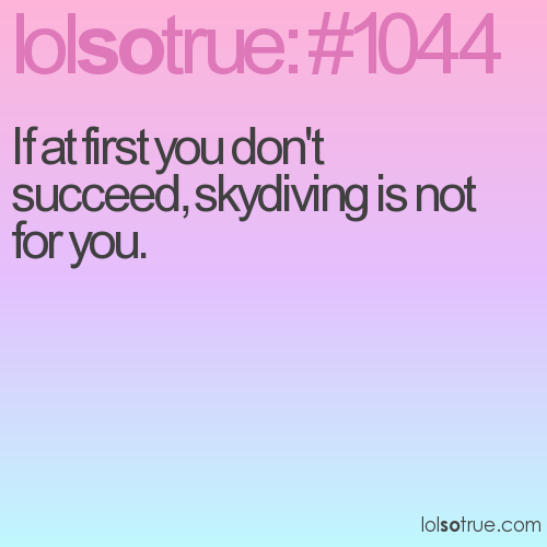 If at first you don't succeed, skydiving is not for you.