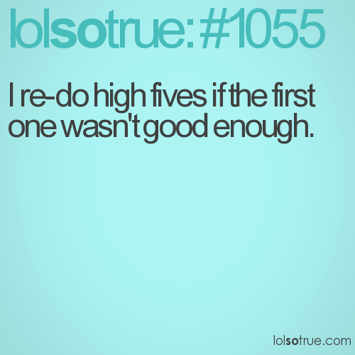 I re-do high fives if the first one wasn't good enough.