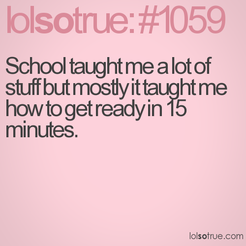 School taught me a lot of stuff but mostly it taught me how to get ready in 15 minutes.