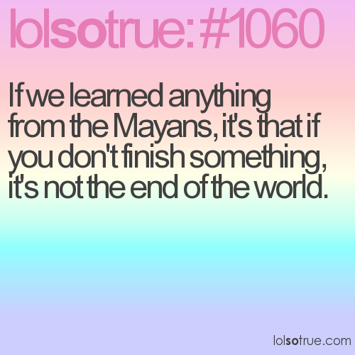 If we learned anything from the Mayans, it's that if you don't finish something, it's not the end of the world.
