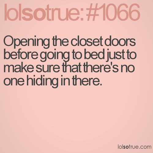 Opening the closet doors before going to bed just to make sure that there's no one hiding in there.