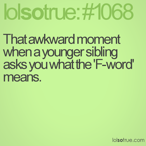 That awkward moment when a younger sibling asks you what the 'F-word' means.