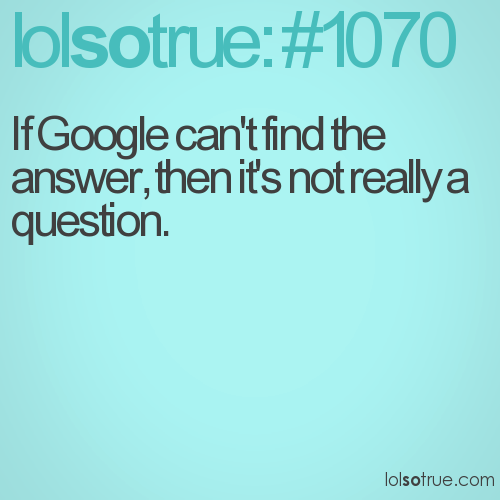 If Google can't find the answer, then it's not really a question.