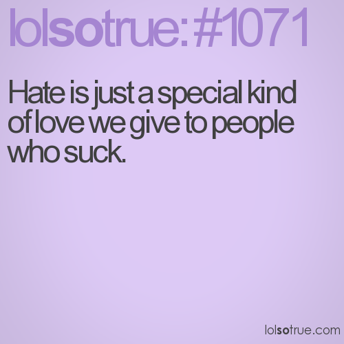 Hate is just a special kind of love we give to people who suck.