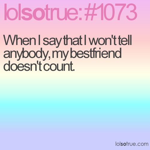 When I say that I won't tell anybody, my bestfriend doesn't count.