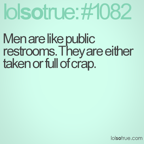 Men are like public restrooms. They are either taken or full of crap.