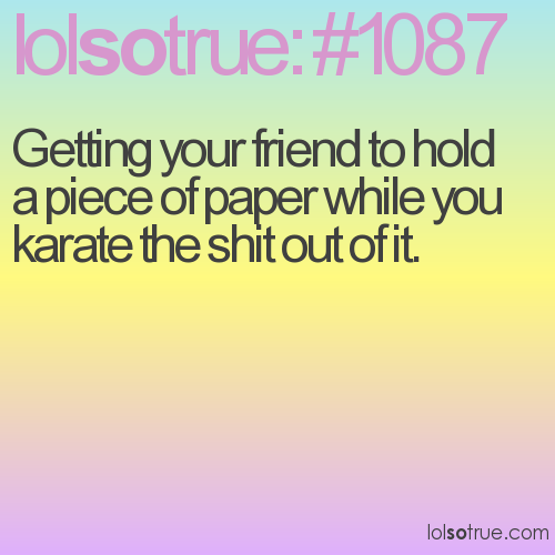 Getting your friend to hold a piece of paper while you karate the shit out of it.