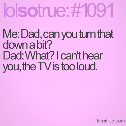 Me: Dad, can you turn that down a bit? Dad: What? I can't hear you, the TV is too loud.