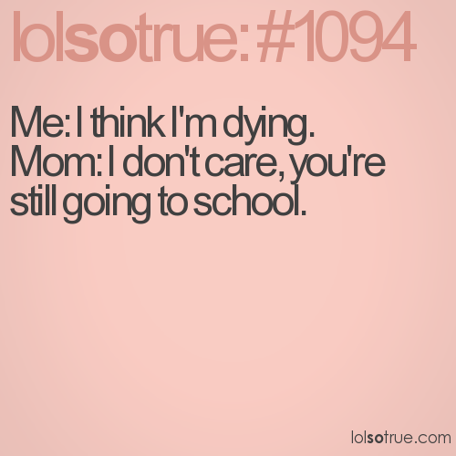 Me: I think I'm dying. Mom: I don't care, you're still going to school.