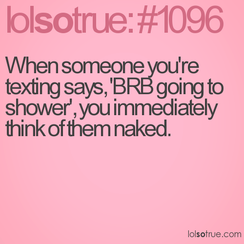 When someone you're texting says, 'BRB going to shower', you immediately think of them naked.