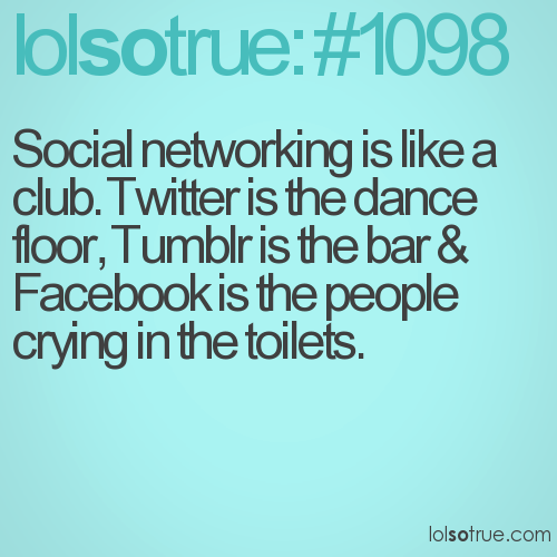 Social networking is like a club. Twitter is the dance floor, Tumblr is the bar & Facebook is the people crying in the toilets.