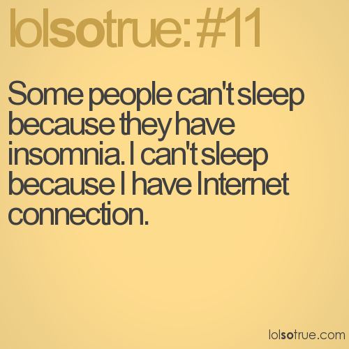 Some people can't sleep because they have insomnia. I can't sleep because I have Internet connection.
