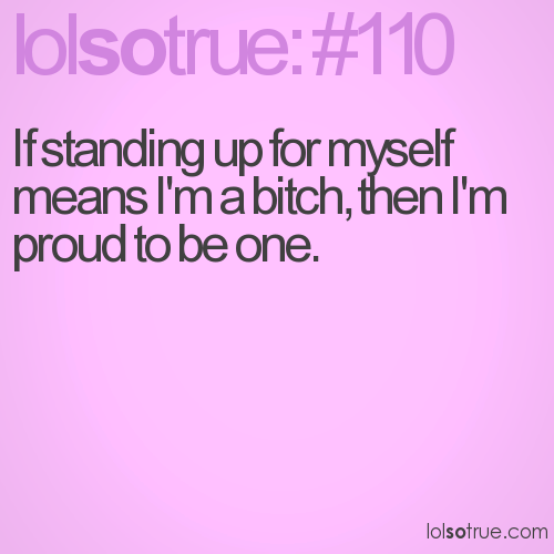 If standing up for myself means I'm a bitch, then I'm proud to be one.