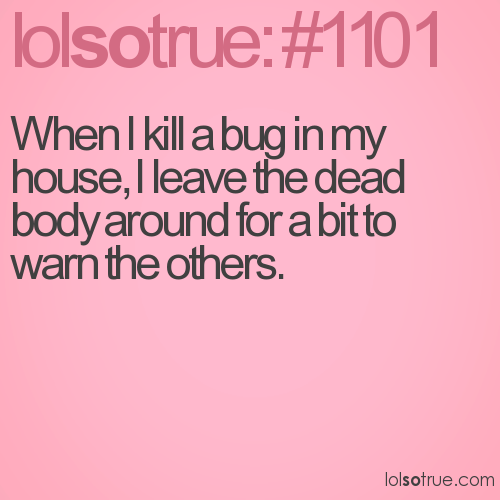 When I kill a bug in my house, I leave the dead body around for a bit to warn the others.