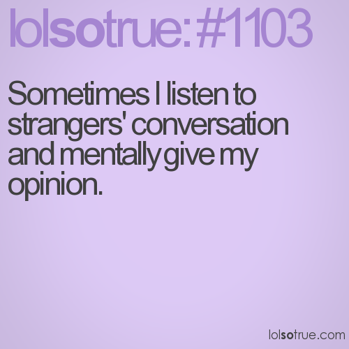 Sometimes I listen to strangers' conversation and mentally give my opinion.
